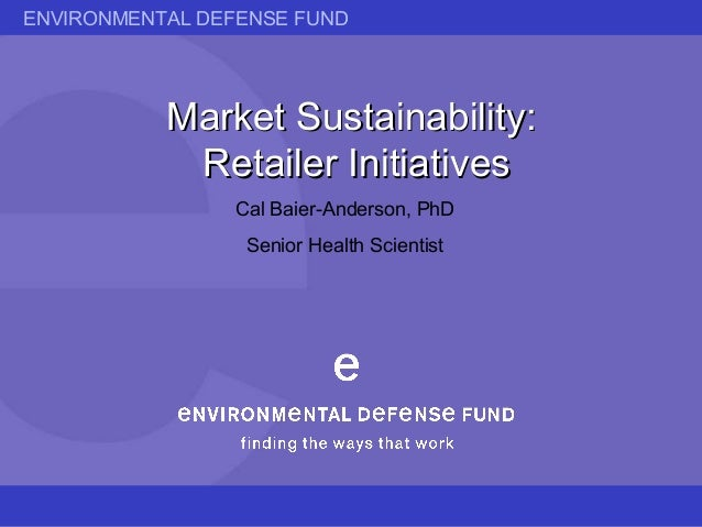 ENVIRONMENTAL DEFENSE FUND Market Sustainability:Market Sustainability: Retailer InitiativesRetailer Initiatives Cal Baier...