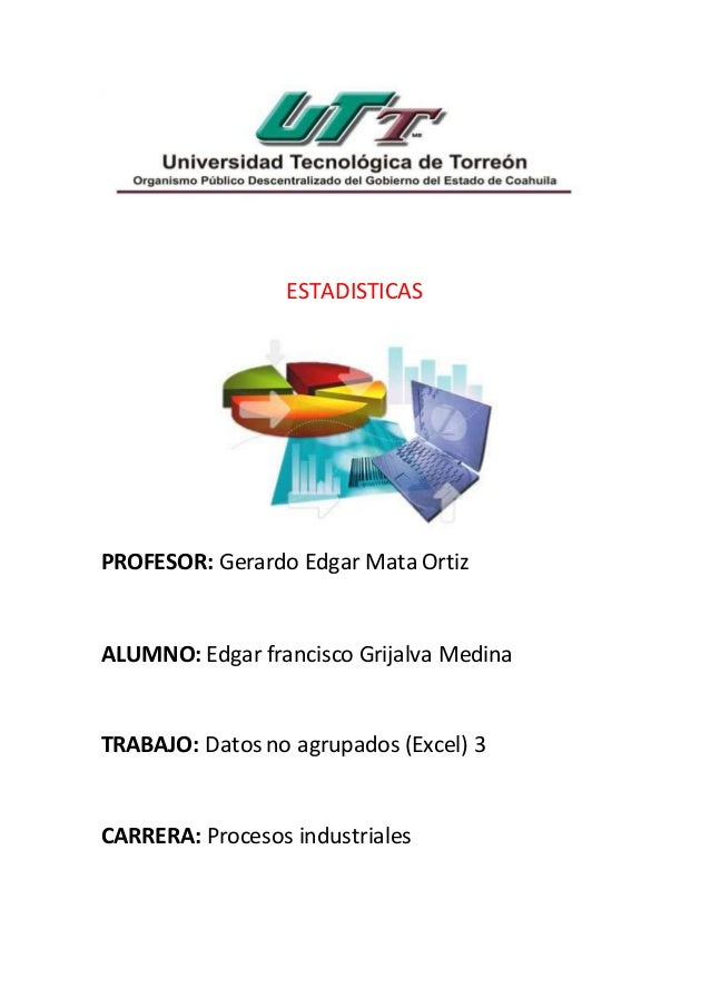 ESTADISTICAS PROFESOR: Gerardo Edgar Mata Ortiz ALUMNO: Edgar francisco Grijalva Medina TRABAJO: Datos no agrupados (Excel...