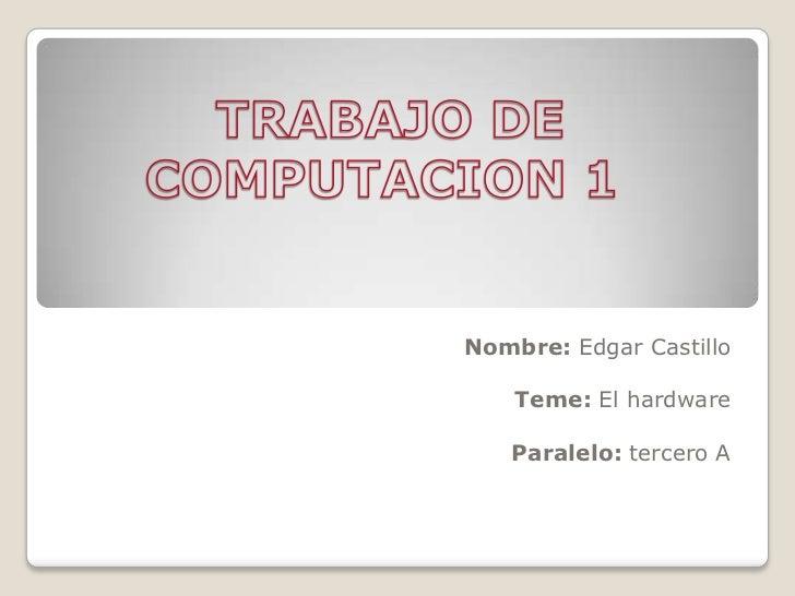 Nombre: Edgar Castillo    Teme: El hardware   Paralelo: tercero A