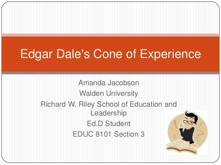 Edgar Dale's Cone of Experience<br />Amanda Jacobson<br />Walden University<br />Richard W. Riley School of Education...