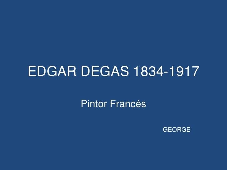 EDGAR DEGAS 1834-1917<br />Pintor Francés<br />GEORGE<br />