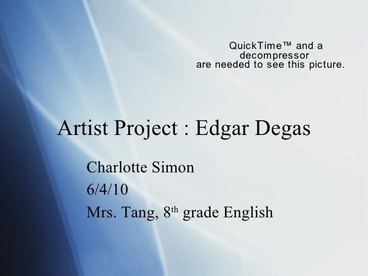 Artist Project : Edgar Degas Charlotte Simon 6/4/10 Mrs. Tang, 8 th  grade English