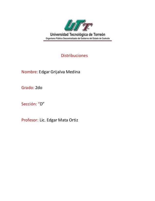 "Distribuciones Nombre: Edgar Grijalva Medina Grado: 2do Sección: ""D"" Profesor: Lic. Edgar Mata Ortiz"