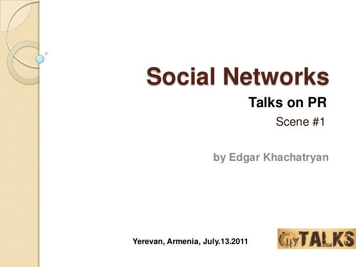 Social Networks<br />Talks on PR<br />Scene #1<br />by Edgar Khachatryan<br />Yerevan, Armenia, July.13.2011<br />