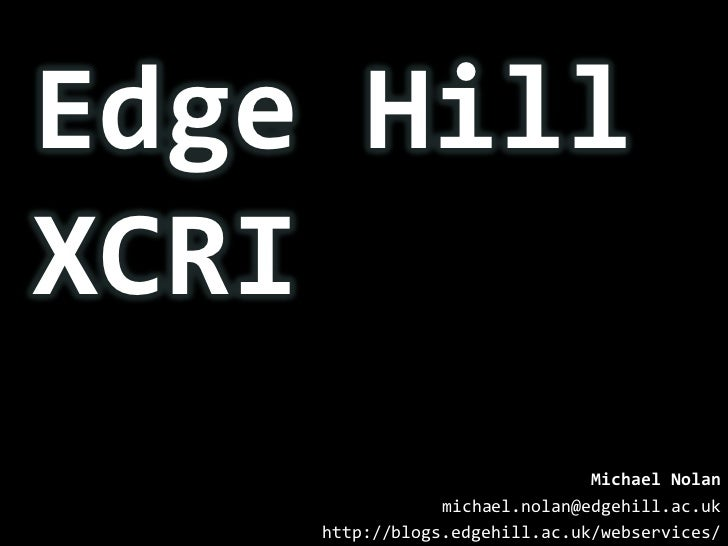 Edge Hill XCRI<br />Michael Nolan<br />michael.nolan@edgehill.ac.uk<br />http://blogs.edgehill.ac.uk/webservices/<br />