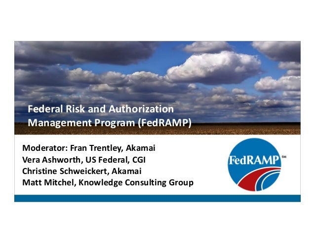 Federal Risk and Authorization Management Program (FedRAMP) Moderator: Fran Trentley, Akamai Vera Ashworth, US Federal, CG...
