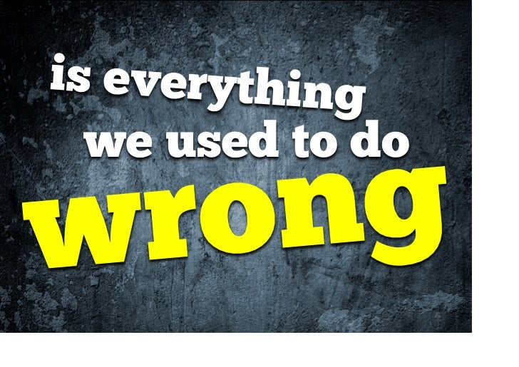 Is everything we used to do wrong?