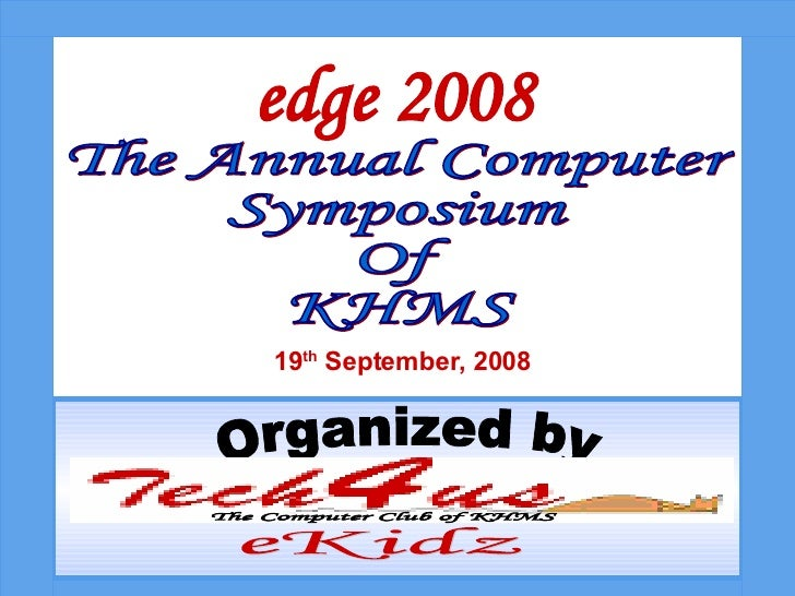 The Annual Computer  Symposium Of KHMS edge 2008 19 th  September, 2008 Organized by The Computer Club of KHMS eKidz