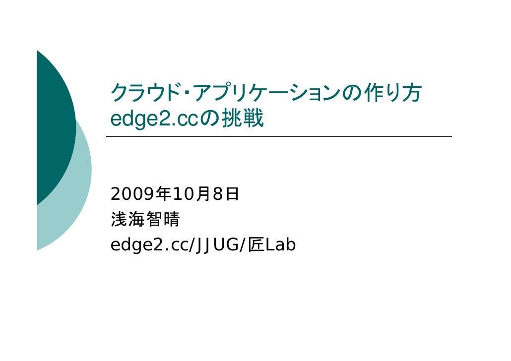 クラウド・アプリケーションの作り方 edge2.ccの挑戦   2009年10月8日 浅海智晴 edge2.cc/JJUG/匠Lab