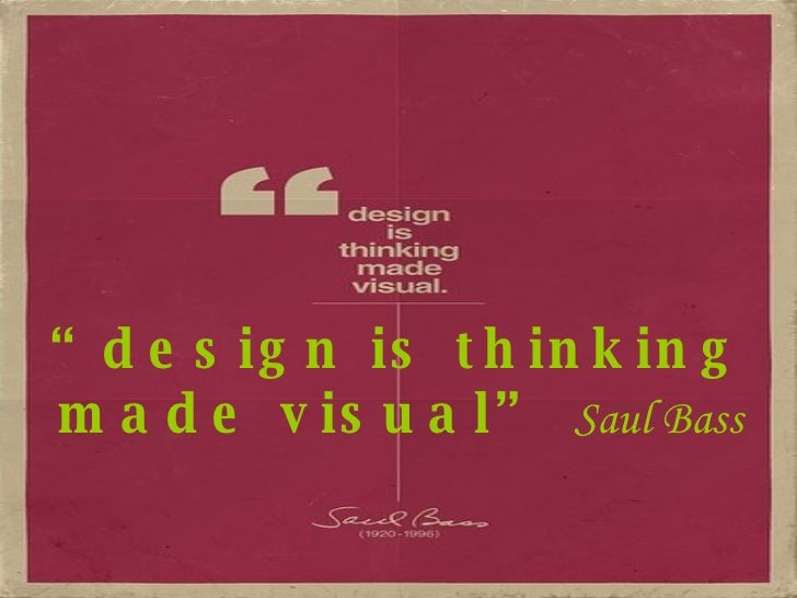 """ design is thinking made visual""   Saul Bass"