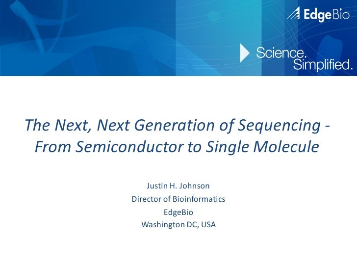The Next, Next Generation of Sequencing - From Semiconductor to Single Molecule                  Justin H. Johnson        ...