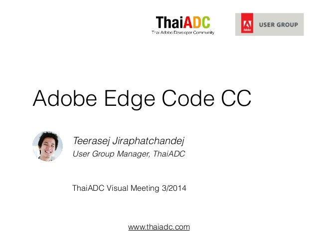 www.thaiadc.com Adobe Edge Code CC Teerasej Jiraphatchandej User Group Manager, ThaiADC ! ! ThaiADC Visual Meeting 3/2014
