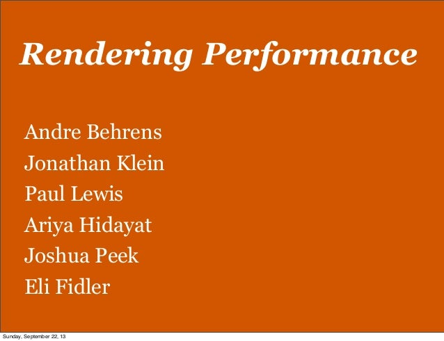Rendering Performance Andre Behrens Jonathan Klein Paul Lewis Ariya Hidayat Joshua Peek Eli Fidler Sunday, September 22, 13