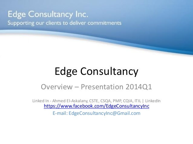 Edge Consultancy Overview – Presentation 2014Q1 Linked In - Ahmed El-Askalany, CSTE, CSQA, PMP, CQIA, ITIL | LinkedIn http...