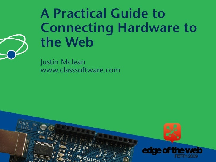 A Practical Guide to Connecting Hardware to the Web Justin Mclean www.classsoftware.com