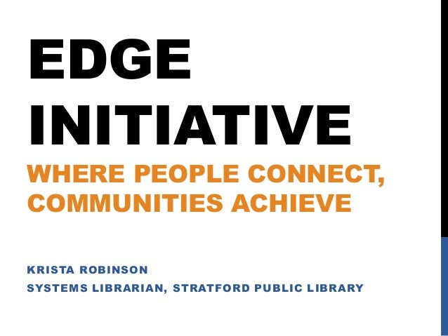 EDGE INITIATIVE  WHERE PEOPLE CONNECT, COMMUNITIES ACHIEVE KRISTA ROBINSON  SYSTEMS LIBRARIAN, STRATFORD PUBLIC LIBRARY
