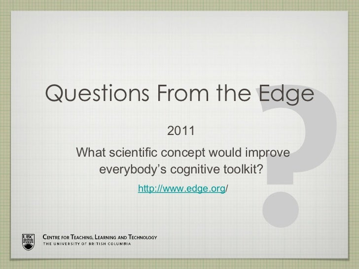 Questions From the Edge <ul><li>2011  </li></ul><ul><li>What scientific concept would improve everybody's cognitive toolki...