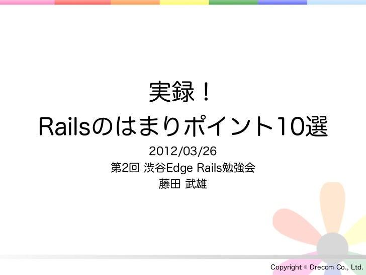 実録!Railsのはまりポイント10選        2012/03/26    第2回 渋谷Edge Rails勉強会         藤田 武雄                          Copyright © Drecom Co....