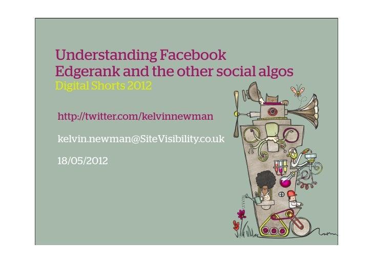 Understanding FacebookEdgerank and the other social algosDigital Shorts 2012http://twitter.com/kelvinnewmankelvin.newman@S...