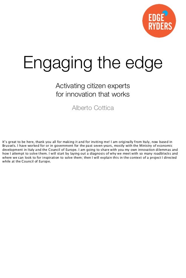 Engaging the edge Activating citizen experts for innovation that works Alberto Cottica  It's great to be here, thank you a...