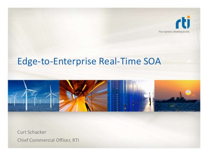 Edge-to-Enterprise Real-Time SOACurt SchackerChief Commercial Officer, RTI