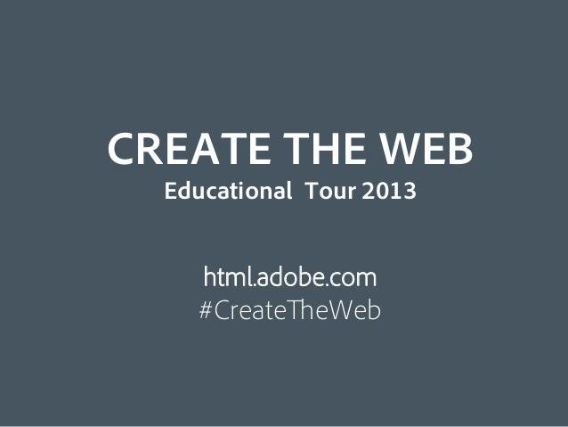 CREATE THE WEB  Educational Tour 2013     html.adobe.com    #CreateTheWeb
