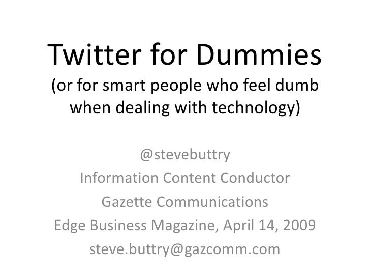 Twitter for Dummies (or for smart people who feel dumb   when dealing with technology)              @stevebuttry    Inform...