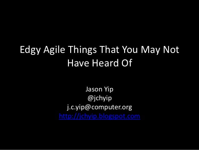Edgy Agile Things That You May Not           Have Heard Of                  Jason Yip                   @jchyip           ...
