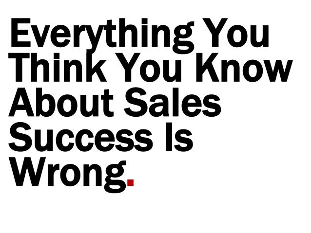 Everything You Think You Know About Sales Success Is Wrong.