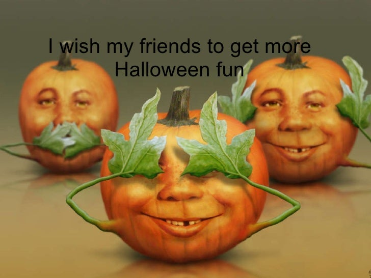 I wish my friends to get more Halloween fun
