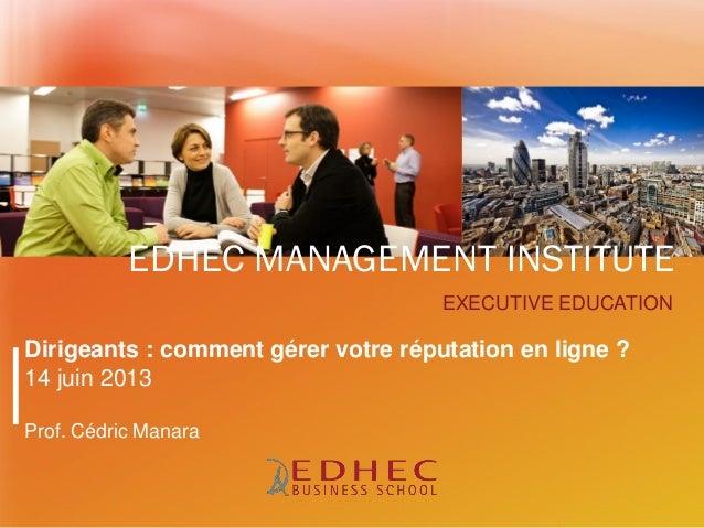 EXECUTIVE EDUCATIONEDHEC MANAGEMENT INSTITUTEDirigeants : comment gérer votre réputation en ligne ?14 juin 2013Prof. Cédri...