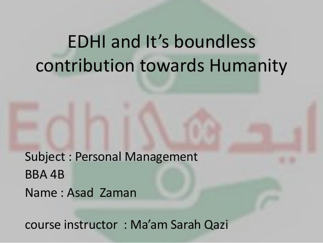 EDHI and It's boundless contribution towards Humanity Subject : Personal Management BBA 4B Name : Asad Zaman course instru...