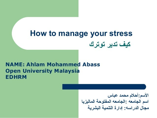 How to manage your stress ‫توترك‬ ‫تدير‬ ‫كيف‬ NAME: Ahlam Mohammed Abass Open University Malaysia EDHRM ‫عباس‬ ‫محمد‬ ‫ال...