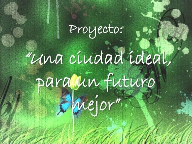 """Proyecto: """"Una ciudad ideal, para un futuro mejor"""""""