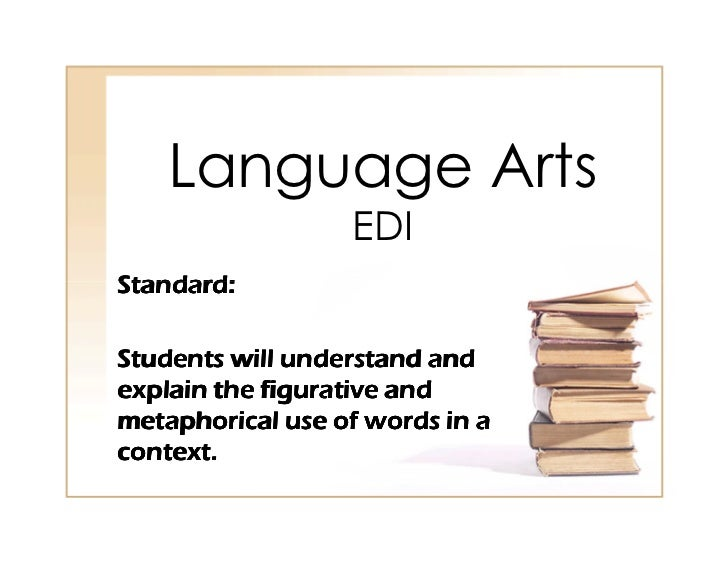 Language Arts                   EDI Standard:  Students will understand and explain the figurative and metaphorical use of...