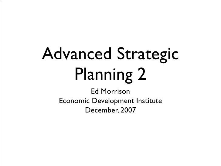 Advanced Strategic     Planning 2            Ed Morrison   Economic Development Institute         December, 2007