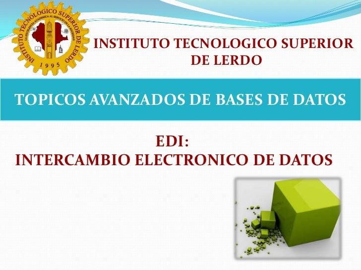 INSTITUTO TECNOLOGICO SUPERIOR <br />DE LERDO<br />TOPICOS AVANZADOS DE BASES DE DATOS<br />EDI: <br />INTERCAMBIO ELECTRO...