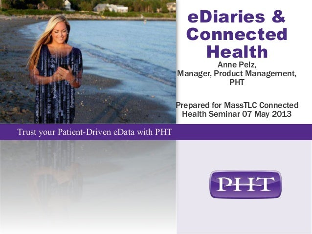 Trust your Patient-Driven eData with PHTeDiaries &ConnectedHealthAnne Pelz,Manager, Product Management,PHTPrepared for Mas...