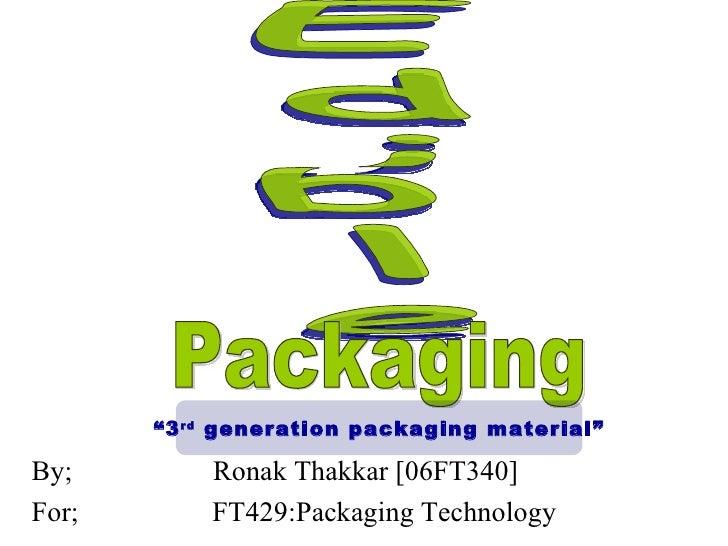 """<ul><li>By;  Ronak Thakkar [06FT340] </li></ul><ul><li>For;  FT429:Packaging Technology </li></ul>Edible Packaging """" 3 rd ..."""