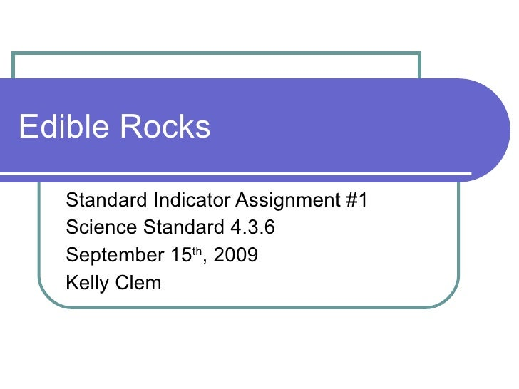 Edible Rocks Standard Indicator Assignment #1 Science Standard 4.3.6 September 15 th , 2009 Kelly Clem