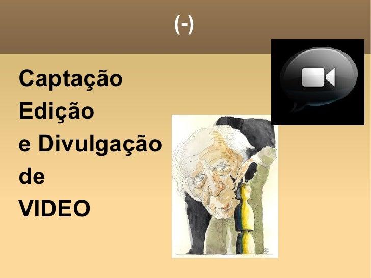 (-) <ul><li>Captação </li></ul><ul><li>Edição </li></ul><ul><li>e Divulgação </li></ul><ul><li>de </li></ul><ul><li>VIDEO ...
