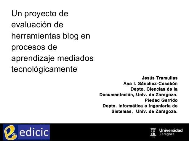 Un proyecto de evaluación de herramientas blog en procesos de aprendizaje mediados tecnológicamente Jesús Tramullas Ana I....