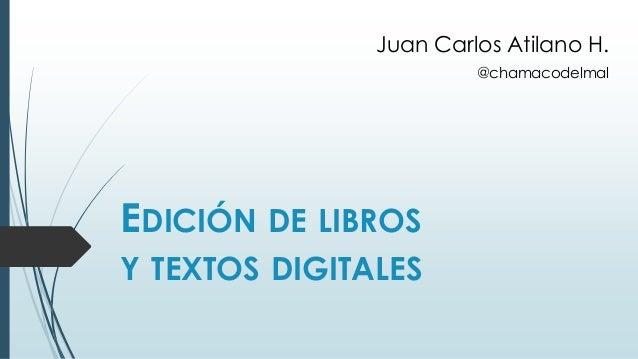 EDICIÓN DE LIBROS Y TEXTOS DIGITALES Juan Carlos Atilano H. @chamacodelmal