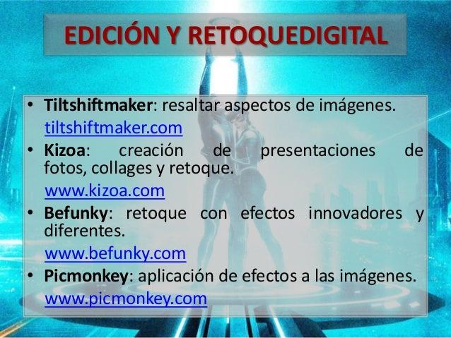 • Tiltshiftmaker: resaltar aspectos de imágenes. tiltshiftmaker.com • Kizoa: creación de presentaciones de fotos, collages...