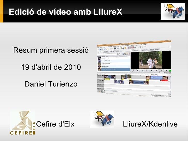 Edició de vídeo amb LliureX Resum primera sessió 19 d'abril de 2010 Daniel Turienzo Cefire d'Elx  LliureX/Kdenlive