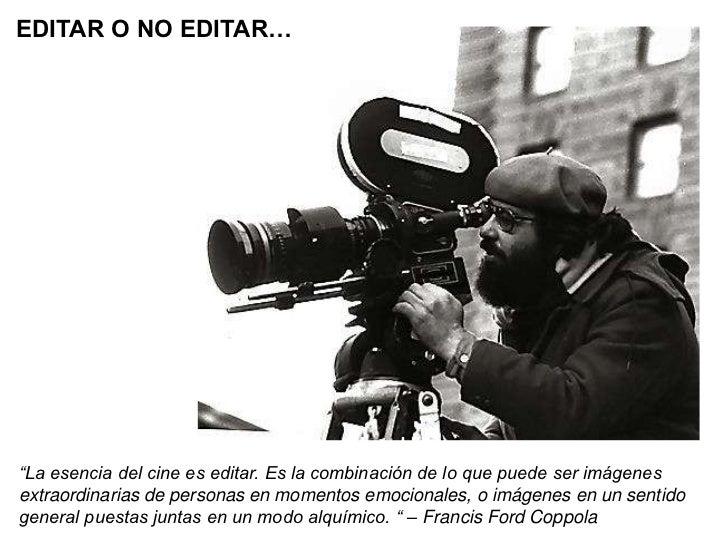 """EDITAR O NO EDITAR…""""La esencia del cine es editar. Es la combinación de lo que puede ser imágenesextraordinarias de person..."""