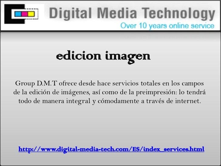 edicionimagen<br />Group D.M.T ofrece desde hace servicios totales en los campos de la edición de imágenes, así como de la...
