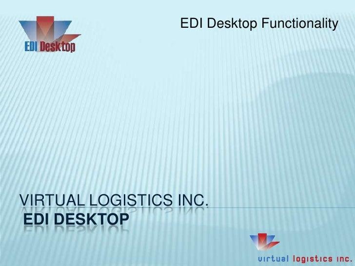 EDI Desktop Functionality<br />Virtual Logistics Inc.EDI Desktop<br />