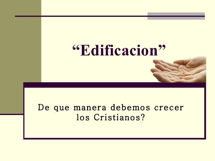 """"""" Edificacion"""" De que manera debemos crecer los Cristianos?"""
