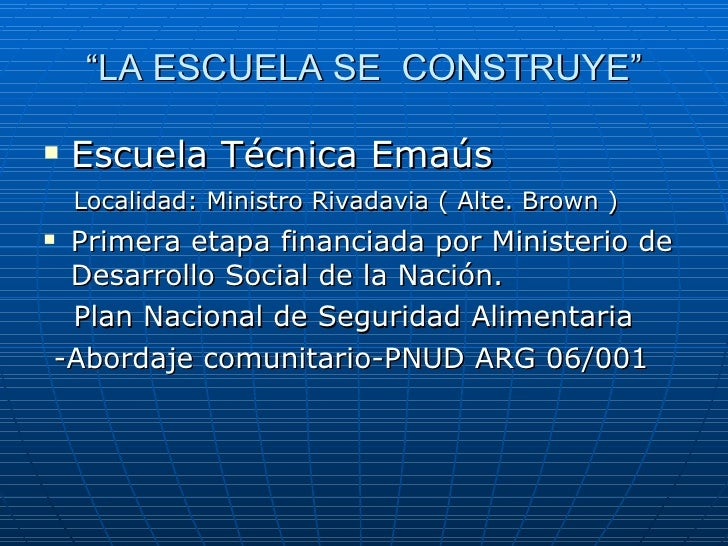 """ LA ESCUELA SE  CONSTRUYE"" <ul><li>Escuela Técnica Emaús </li></ul><ul><li>Localidad: Ministro Rivadavia ( Alte. Brown ) ..."